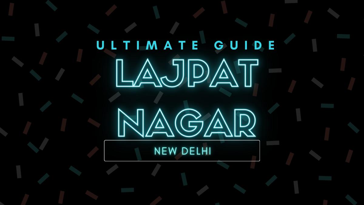 Ultimate Guide Lajpat Nagar